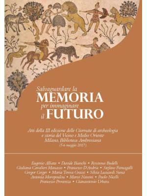 Salvaguardare la memoria per immaginare il futuro. Atti della 3ª edizione delle Giornate di archeologia e storia del Vicino e Medio Oriente (Milano, Biblioteca Ambrosiana, 5-6 maggio 2017)