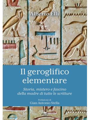 Il geroglifico elementare. Storia, mistero e fascino della madre di tutte le scritture
