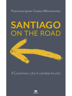 Santiago on the road. Il cammino che ti cambia la vita