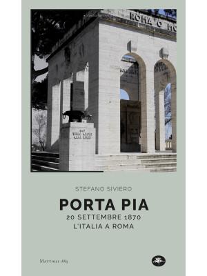 Porta Pia. 20 settembre 1870, l'Italia a Roma