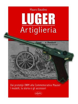 La Luger. Artiglieria. Dai prototipi DWM alla commemorativa Mauser. I modelli, la storia e gli accessori