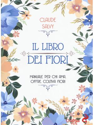 Il libro dei fiori. Manuale per chi ama. offre, coltiva fiori