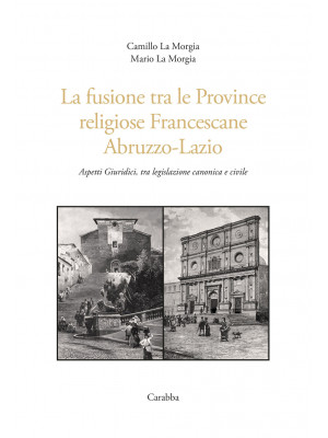 La fusione tra le province religiose francescane Abruzzo-Lazio. Aspetti giuridici, tra legislazione canonica e civile