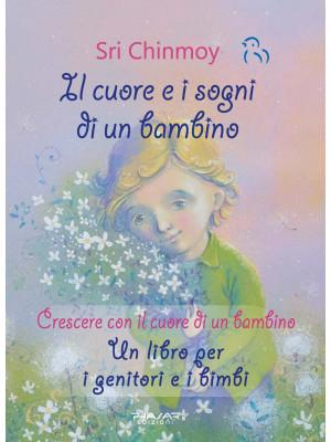 Il cuore e i sogni di un bambino. Crescere con il cuore di un bambino. Un libro per i genitori e i bimbi