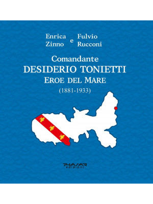 Comandante Desiderio Tonietti. Eroe del mare (1881-1933)