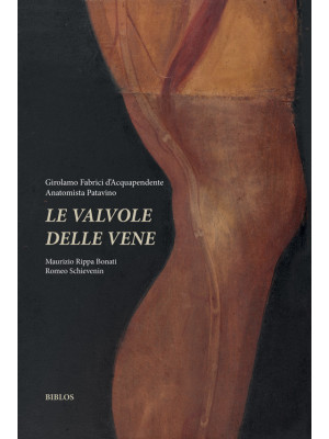 Girolamo Fabrici d'Acquapendente anatomista patavino. Le valvole delle vene. Ediz. integrale