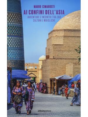 Ai confini dell'Asia. Avventure e incontri tra zar, sultani e maioliche