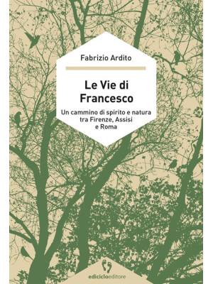 Le vie di Francesco. Un cammino di spirito e natura tra Firenze, Assisi e Roma