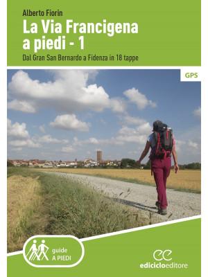 La via Francigena a piedi. Vol. 1: Dal Gran San Bernardo a Fidenza in 18 tappe