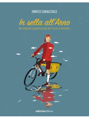 In sella all'Arno. Dal verde del Casentino al blu del Tirreno in bicicletta