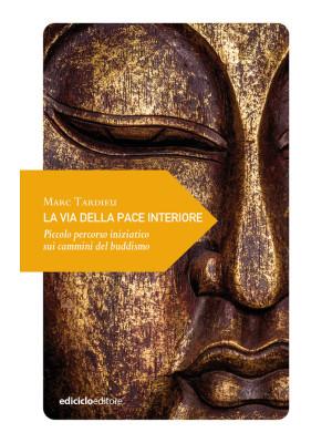 La via della pace interiore. Piccolo percorso iniziatico sui cammini del buddismo
