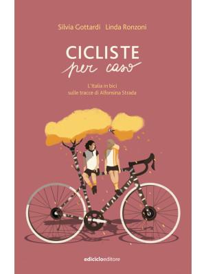 Cicliste per caso. L'Italia in bici sulle tracce di Alfonsina Strada