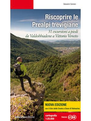 Riscoprire le Prealpi trevigiane. 31 escursioni a piedi da Valdobbiadene a Vittorio Veneto. Nuova ediz.