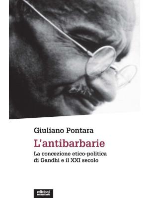 L'antibarbarie. La concezione etico-politica di Gandhi e il XXI secolo. Nuova ediz.