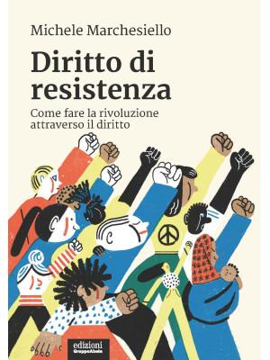 Diritto di resistenza. Come fare la rivoluzione attraverso il diritto