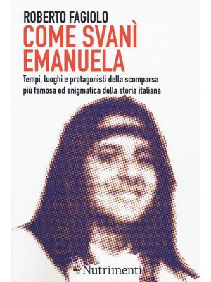 Come svanì Emanuela. Tempi, luoghi e protagonisti della scomparsa più famosa ed enigmatica della storia italiana