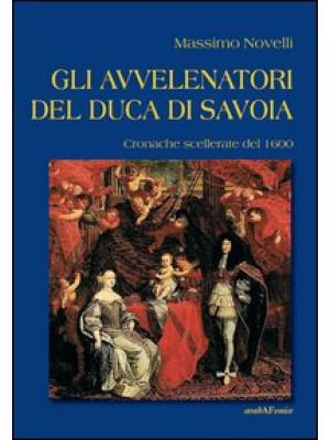 Gli avvelenatori del duca di Savoia. Cronache scellerate del 1600
