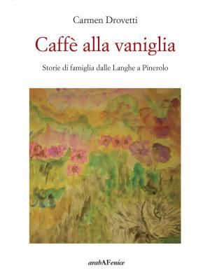 Caffè alla vaniglia. Storie di famiglia dalle Langhe a Pinerolo