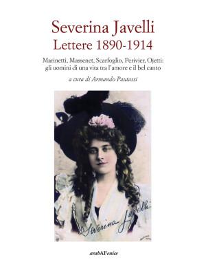 Severina Javelli. Lettere 1890-1914. Marinetti, Massenet, Scarfoglio, Perivier, Ojetti: gli uomini di una vita tra l'amore e il bel canto