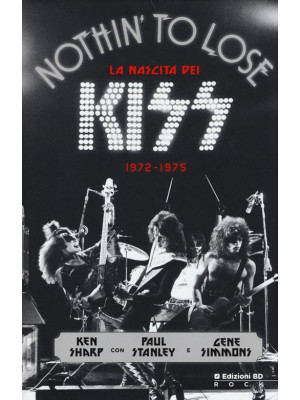 Nothin' to lose. La nascita dei Kiss (1972-1975). Ediz. illustrata