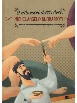 Michelangelo Buonarroti. La storia illustrata dei grandi protagonisti dell'arte. Ediz. illustrata