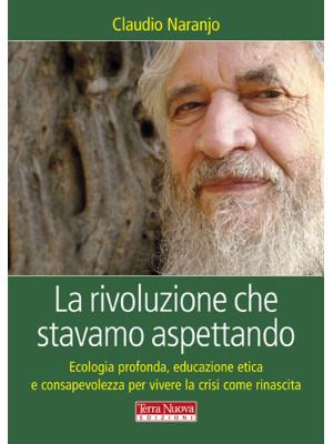 La rivoluzione che stavamo aspettando. Ecologia profonda, educazione etica e consapevolezza per vivere la crisi come rinascita