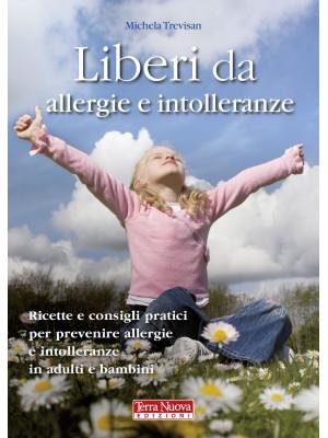 Liberi da allergie e intolleranze. Ricette e consigli pratici per prevenire allergie e intolleranze in adulti e bambini