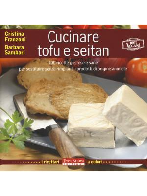 Cucinare tofu e seitan. 100 ricette gustose e sane per sostituire senza rimpianti i prodotti di origine animale. Ediz. illustrata