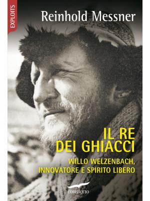 Il re dei ghiacci. Willo Welzenbach, innovatore e spirito libero