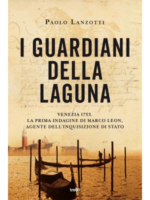 I guardiani della laguna. Venezia 1753. La prima indagine di Marco Leon. Agente dell'Inquisizione di Stato