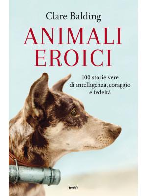 Animali eroici. 100 storie vere di intelligenza, coraggio e fedeltà