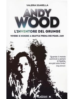 Andy Wood. L'inventore del grunge. Vivere (e morire) a Seattle prima dei Pearl Jam
