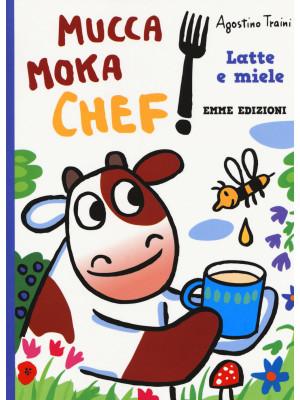 Latte e miele. Mucca Moka chef. Ediz. a colori