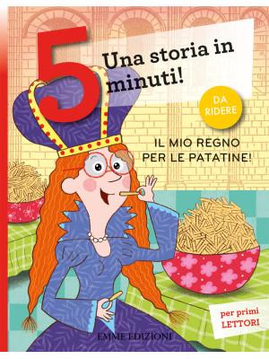 Il mio regno per le patatine! Una storia in 5 minuti! Ediz. a colori