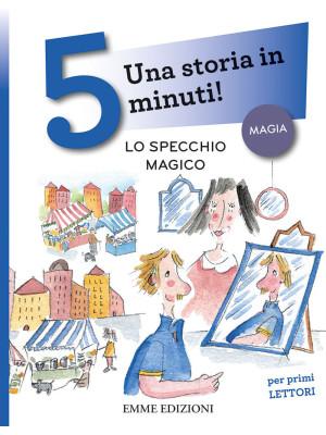 Lo specchio magico. Una storia in 5 minuti! Ediz. a colori