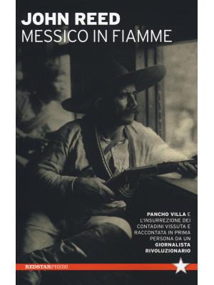 Messico in fiamme. Pancho Villa e l'insurrezione dei contadini vissuta e raccontata in prima persona da un giornalista rivoluzionario