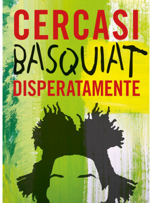 Cercasi Basquiat disperatamente. Ediz. illustrata