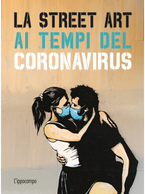 La street art ai tempi del coronavirus. Ediz. illustrata