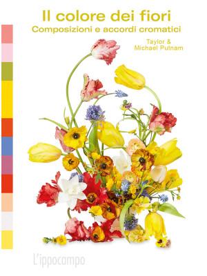 Il colore dei fiori. Composizioni e accordi cromatici. Ediz. a colori