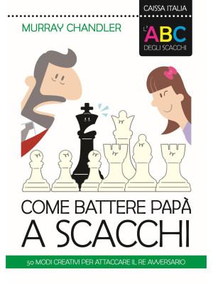 L'ABC degli scacchi. Come battere papà a scacchi. 50 modi creativi per attaccare il re avversario