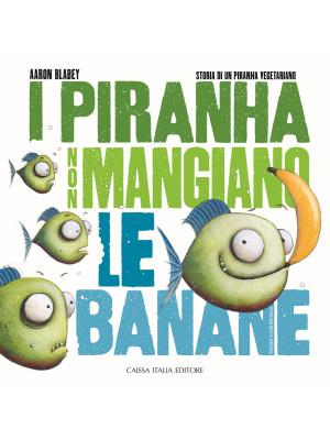 I piranha non mangiano le banane. Storia di un piranha vegetariano. Ediz. illustrata