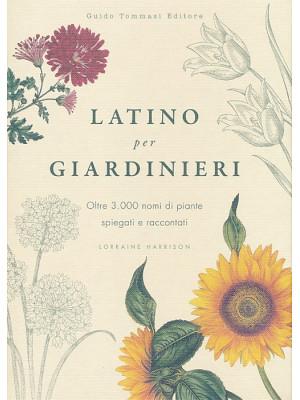 Latino per giardinieri. Oltre 3000 nomi di piante spiegati e raccontati