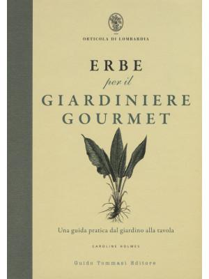 Erbe per il giardinere gourmet. Una guida pratica dal giardino alla tavola. Ediz. illustrata