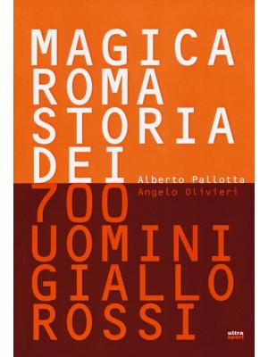 Magica Roma. Storia dei 700 uomini giallorossi. Ediz. illustrata