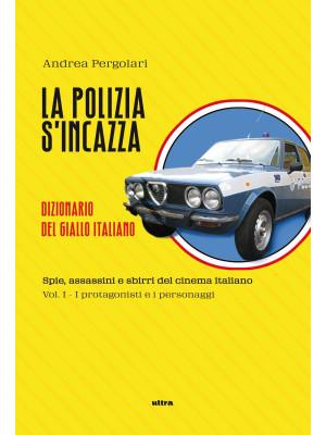 La polizia s'incazza. Spie, assassini e sbirri del cinema italiano. Vol. 1: I protagonisti e i personaggi