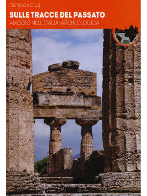 Sulle tracce del passato. Viaggio nell'Italia archeologica