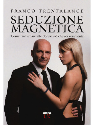 Seduzione magnetica. Come fare amare alle donne ciò che sei veramente