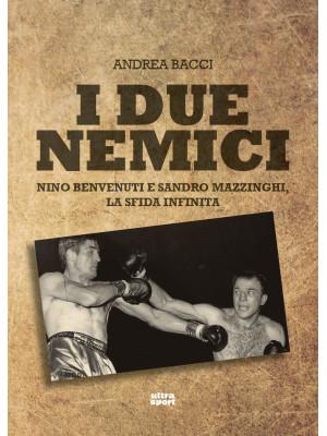 I due nemici. Nino Benvenuti e Sandro Mazzinghi, la sfida infinita