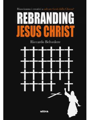Rebranding Jesus Christ. Riusciranno i creativi a salvare Gesù dalla Chiesa?