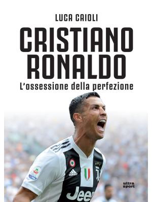Cristiano Ronaldo. L'ossessione della perfezione. Nuova ediz.